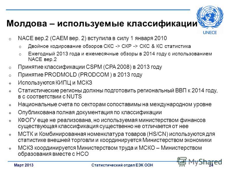 Март 2013Статистический отдел ЕЭК ООН 24 Молдова – используемые классификации o NACE вер.2 (CAEM вер. 2) вступила в силу 1 января 2010 o Двойное кодирование обзоров СКС -> СКР -> СКС & КС статистика o Ежегодный 2013 года и ежемесячные обзоры в 2014 г