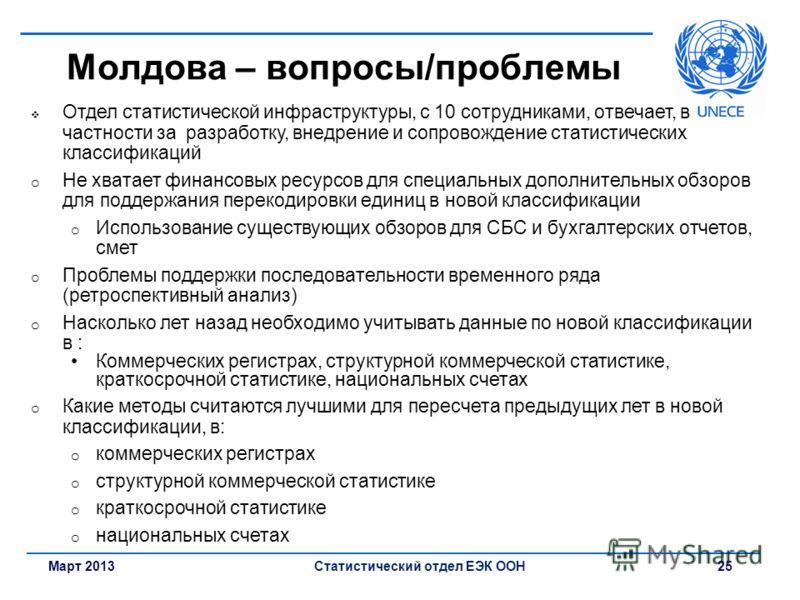 Март 2013Статистический отдел ЕЭК ООН 25 Молдова – вопросы/проблемы Отдел статистической инфраструктуры, с 10 сотрудниками, отвечает, в частности за разработку, внедрение и сопровождение статистических классификаций o Не хватает финансовых ресурсов д