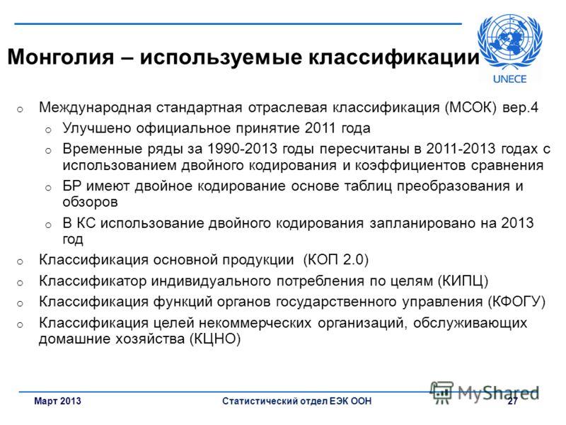 Март 2013Статистический отдел ЕЭК ООН 27 Монголия – используемые классификации o Международная стандартная отраслевая классификация (МСОК) вер.4 o Улучшено официальное принятие 2011 года o Временные ряды за 1990-2013 годы пересчитаны в 2011-2013 года