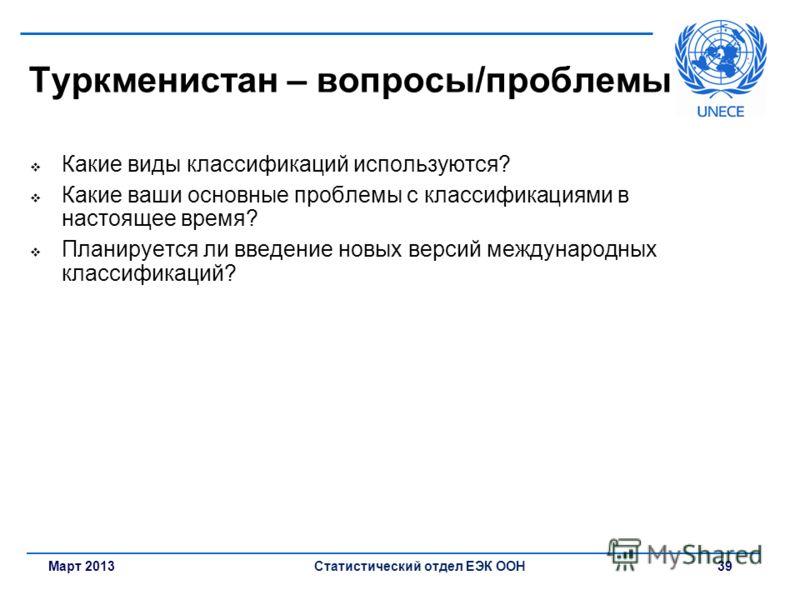 Март 2013Статистический отдел ЕЭК ООН 39 Туркменистан – вопросы/проблемы Какие виды классификаций используются? Какие ваши основные проблемы с классификациями в настоящее время? Планируется ли введение новых версий международных классификаций?