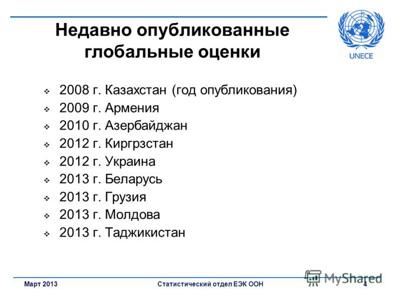 Март 2013Статистический отдел ЕЭК ООН 4 Недавно опубликованные глобальные оценки 2008 г. Казахстан (год опубликования) 2009 г. Армения 2010 г. Азербайджан 2012 г. Киргрзстан 2012 г. Украина 2013 г. Беларусь 2013 г. Грузия 2013 г. Молдова 2013 г. Тадж