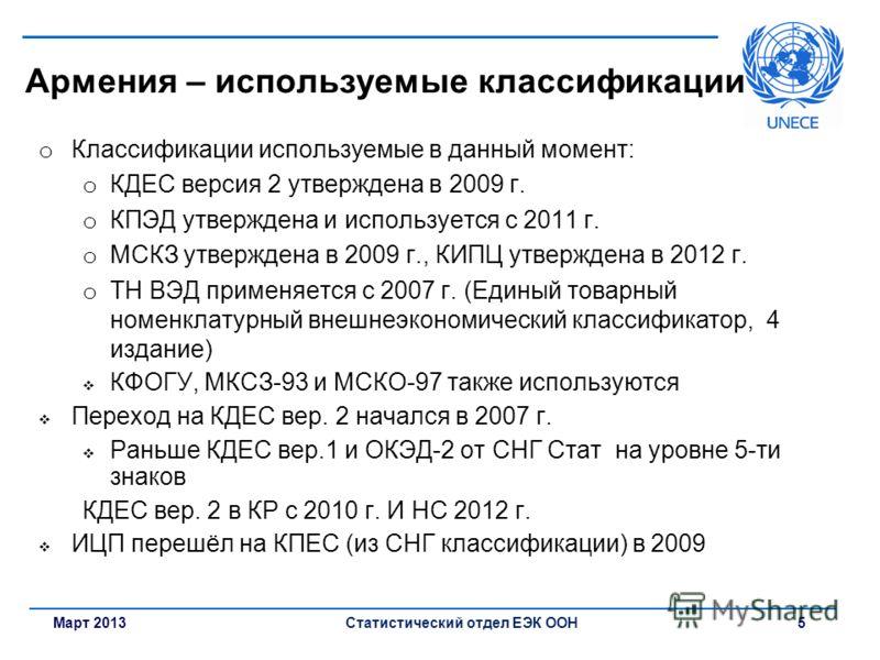 Март 2013Статистический отдел ЕЭК ООН 5 Армения – используемые классификации o Классификации используемые в данный момент: o КДЕС версия 2 утверждена в 2009 г. o КПЭД утверждена и используется с 2011 г. o МСКЗ утверждена в 2009 г., КИПЦ утверждена в