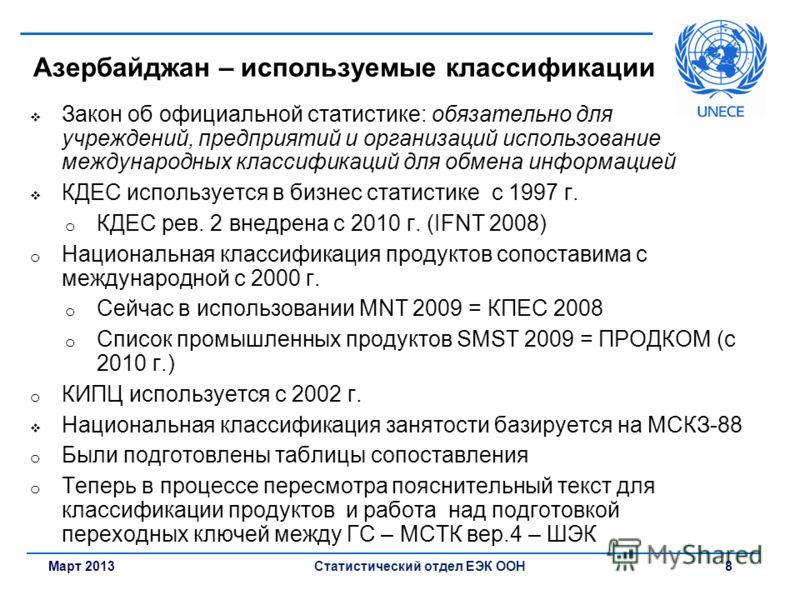 Март 2013Статистический отдел ЕЭК ООН 8 Азербайджан – используемые классификации Закон об официальной статистике: обязательно для учреждений, предприятий и организаций использование международных классификаций для обмена информацией КДЕС используется