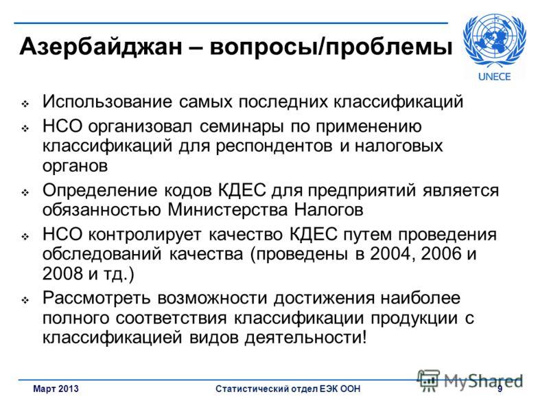 Март 2013Статистический отдел ЕЭК ООН 9 Азербайджан – вопросы/проблемы Использование самых последних классификаций НСО организовал семинары по применению классификаций для респондентов и налоговых органов Определение кодов КДЕС для предприятий являет