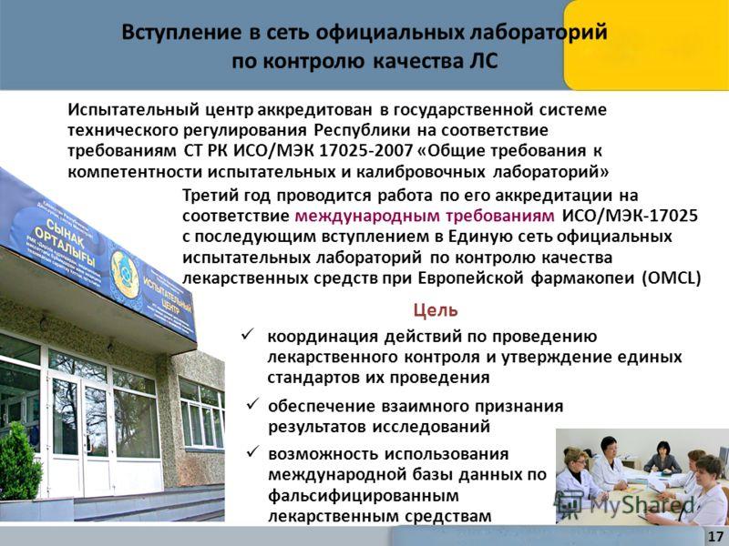 Вступление в сеть официальных лабораторий по контролю качества ЛС Цель координация действий по проведению лекарственного контроля и утверждение единых стандартов их проведения 17 Испытательный центр аккредитован в государственной системе технического