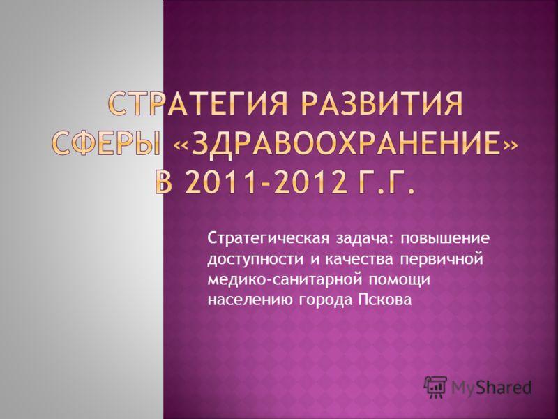 Стратегическая задача: повышение доступности и качества первичной медико-санитарной помощи населению города Пскова