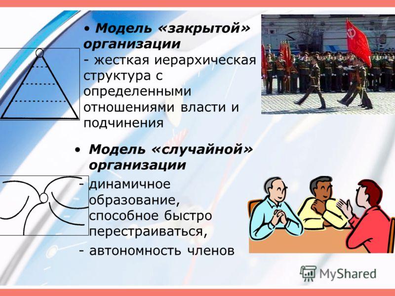 Модель «закрытой» организации - жесткая иерархическая структура с определенными отношениями власти и подчинения Модель «случайной» организации - динамичное образование, способное быстро перестраиваться, - автономность членов
