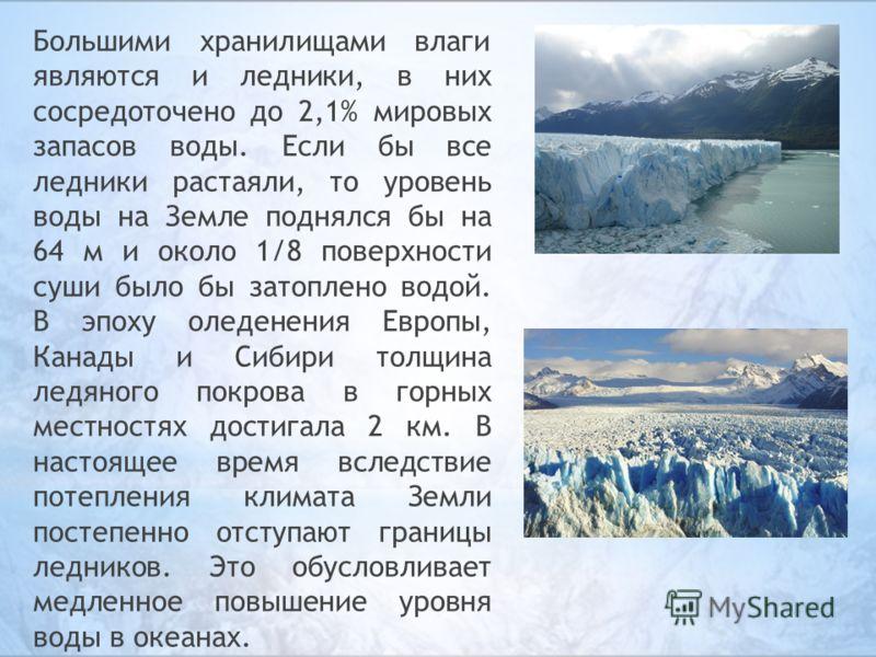Большими хранилищами влаги являются и ледники, в них сосредоточено до 2,1% мировых запасов воды. Если бы все ледники растаяли, то уровень воды на Земле поднялся бы на 64 м и около 1/8 поверхности суши было бы затоплено водой. В эпоху оледенения Европ