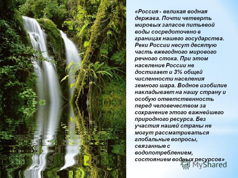 «Россия - великая водная держава. Почти четверть мировых запасов питьевой воды сосредоточено в границах нашего государства. Реки России несут десятую часть ежегодного мирового речного стока. При этом население России не достигает и 3% общей численнос