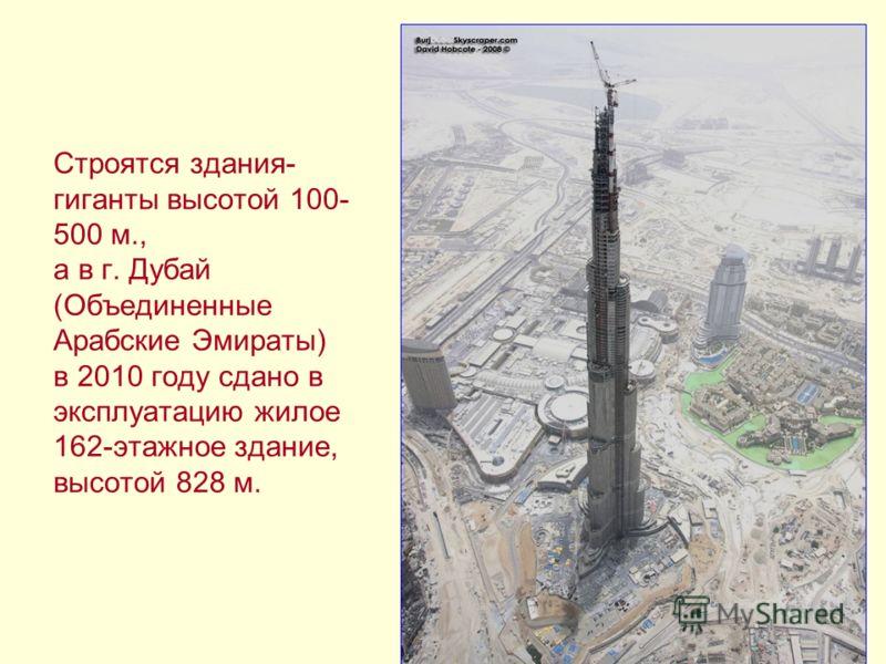 Строятся здания- гиганты высотой 100- 500 м., а в г. Дубай (Объединенные Арабские Эмираты) в 2010 году сдано в эксплуатацию жилое 162-этажное здание, высотой 828 м.