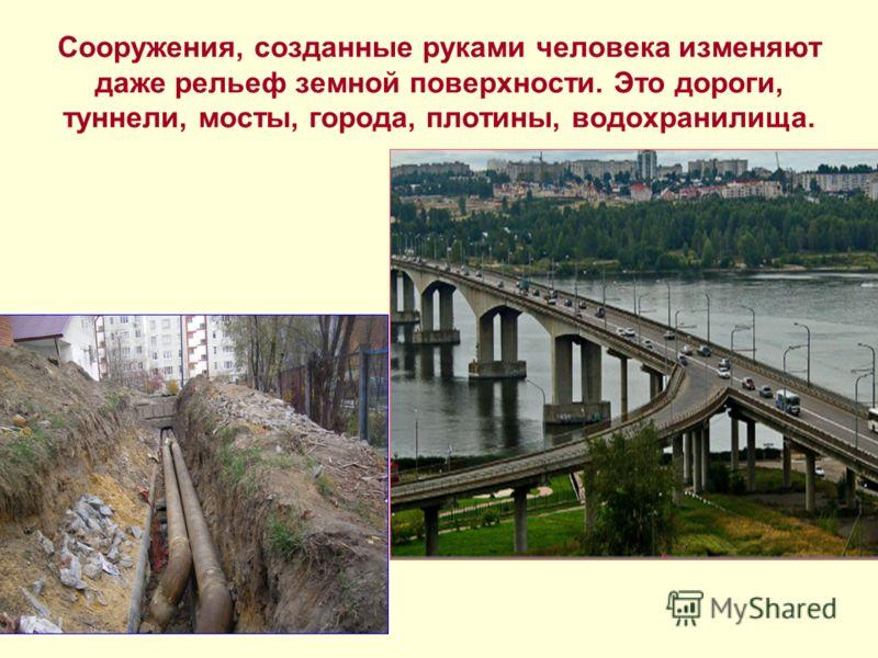 Сооружения, созданные руками человека изменяют даже рельеф земной поверхности. Это дороги, туннели, мосты, города, плотины, водохранилища.