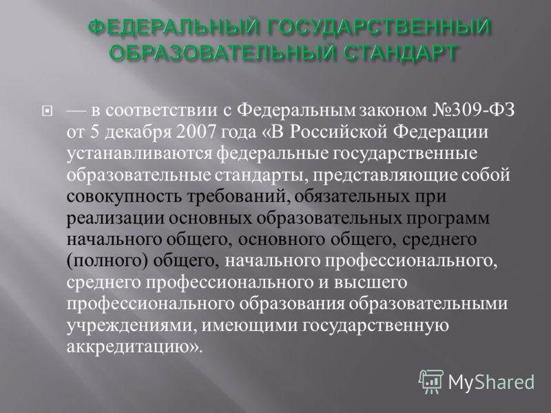 в соответствии с Федеральным законом 309- ФЗ от 5 декабря 2007 года « В Российской Федерации устанавливаются федеральные государственные образовательные стандарты, представляющие собой совокупность требований, обязательных при реализации основных обр