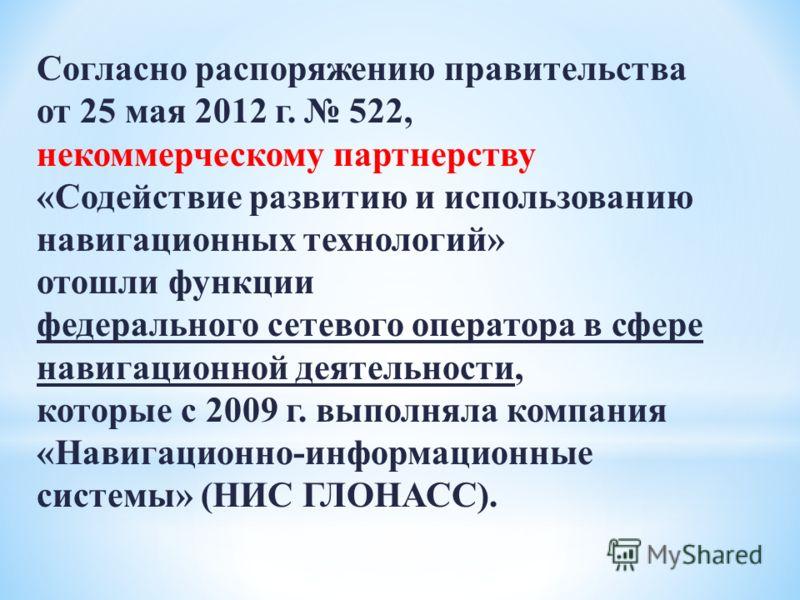 Согласно распоряжению правительства от 25 мая 2012 г. 522, некоммерческому партнерству «Содействие развитию и использованию навигационных технологий» отошли функции федерального сетевого оператора в сфере навигационной деятельности, которые с 2009 г.