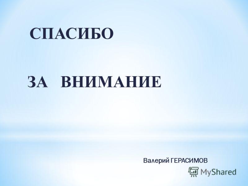 СПАСИБО ЗА ВНИМАНИЕ Валерий ГЕРАСИМОВ