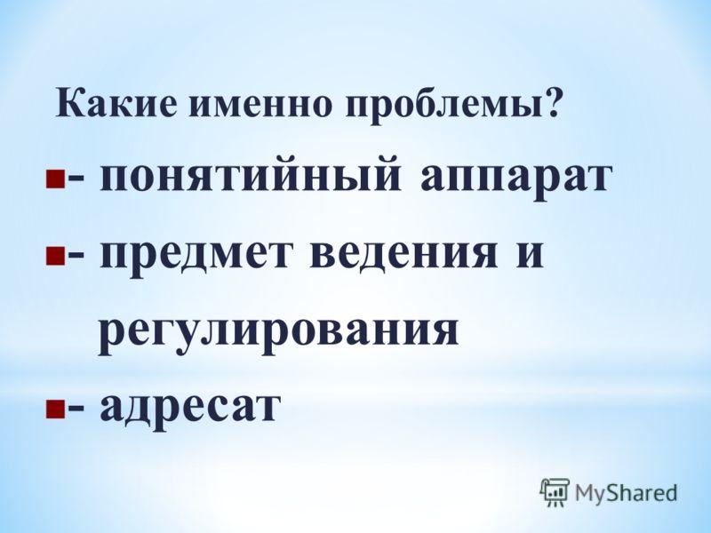Какие именно проблемы? - понятийный аппарат - предмет ведения и регулирования - адресат