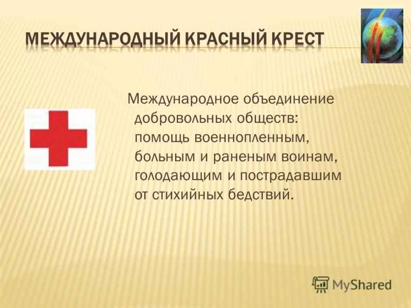 Международное объединение добровольных обществ: помощь военнопленным, больным и раненым воинам, голодающим и пострадавшим от стихийных бедствий.