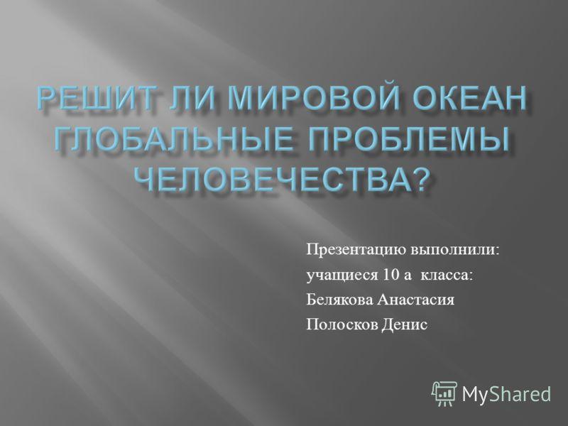Презентацию выполнили : учащиеся 10 а класса : Белякова Анастасия Полосков Денис