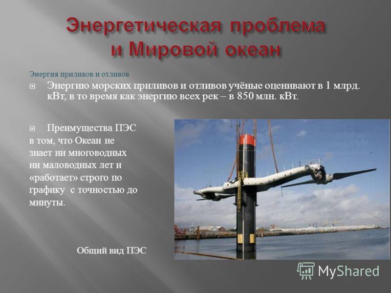 Энергия приливов и отливов Энергию морских приливов и отливов учёные оценивают в 1 млрд. кВт, в то время как энергию всех рек – в 850 млн. кВт. Преимущества ПЭС в том, что Океан не знает ни многоводных ни маловодных лет и « работает » строго по графи