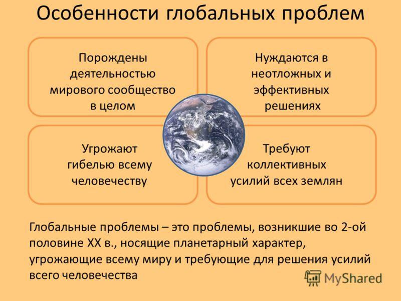 Особенности глобальных проблем Порождены деятельностью мирового сообщество в целом Нуждаются в неотложных и эффективных решениях Угрожают гибелью всему человечеству Требуют коллективных усилий всех землян Глобальные проблемы – это проблемы, возникшие