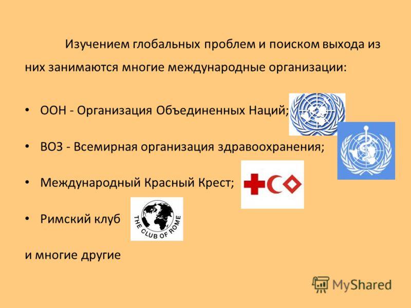 Изучением глобальных проблем и поиском выхода из них занимаются многие международные организации: ООН - Организация Объединенных Наций; ВОЗ - Всемирная организация здравоохранения; Международный Красный Крест; Римский клуб и многие другие