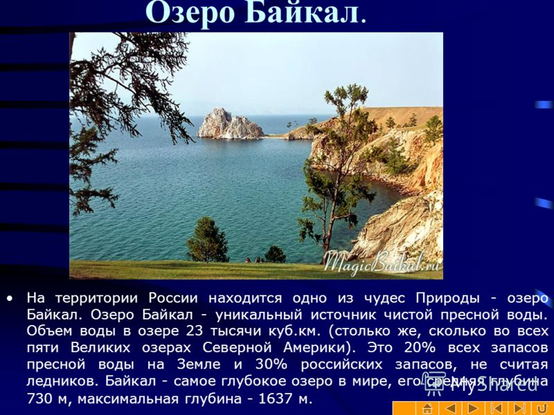 Озеро Байкал. На территории России находится одно из чудес Природы - озеро Байкал. Озеро Байкал - уникальный источник чистой пресной воды. Объем воды в озере 23 тысячи куб.км. (столько же, сколько во всех пяти Великих озерах Северной Америки). Это 20
