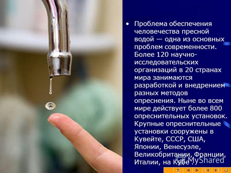 Проблема обеспечения человечества пресной водой одна из основных проблем современности. Более 120 научно- исследовательских организаций в 20 странах мира занимаются разработкой и внедрением разных методов опреснения. Ныне во всем мире действует более