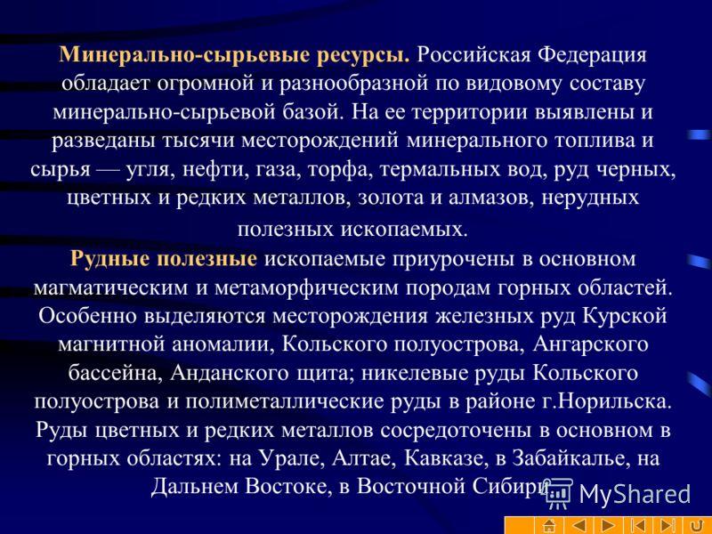 Минерально-сырьевые ресурсы. Российская Федерация обладает огромной и разнообразной по видовому составу минерально-сырьевой базой. На ее территории выявлены и разведаны тысячи месторождений минерального топлива и сырья угля, нефти, газа, торфа, терма