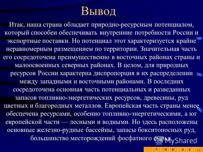 Вывод Итак, наша страна обладает природно-ресурсным потенциалом, который способен обеспечивать внутренние потребности России и экспортные поставки. Но потенциал этот характеризуется крайне неравномерным размещением по территории. Значительная часть е