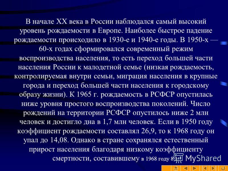 В начале XX века в России наблюдался самый высокий уровень рождаемости в Европе. Наиболее быстрое падение рождаемости происходило в 1930-е и 1940-е годы. В 1950-х 60-х годах сформировался современный режим воспроизводства населения, то есть переход б