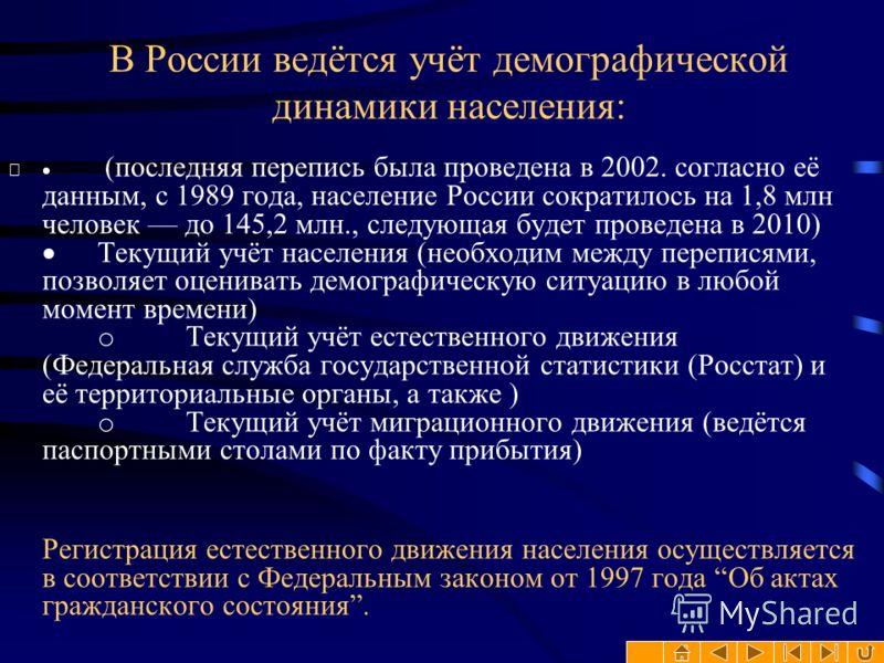 В России ведётся учёт демографической динамики населения: (последняя перепись была проведена в 2002. согласно её данным, с 1989 года, население России сократилось на 1,8 млн человек до 145,2 млн., следующая будет проведена в 2010) Текущий учёт населе