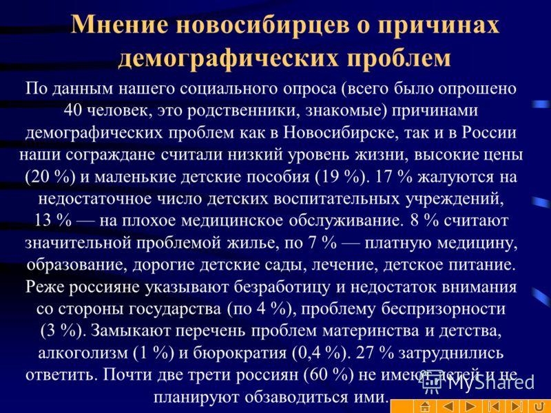 По данным нашего социального опроса (всего было опрошено 40 человек, это родственники, знакомые) причинами демографических проблем как в Новосибирске, так и в России наши сограждане считали низкий уровень жизни, высокие цены (20 %) и маленькие детски