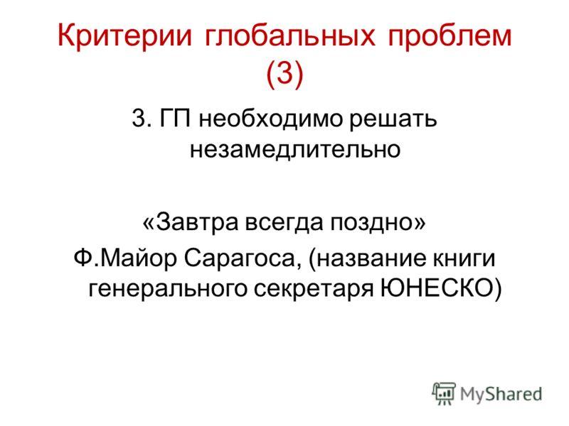 Критерии глобальных проблем (3) 3. ГП необходимо решать незамедлительно «Завтра всегда поздно» Ф.Майор Сарагоса, (название книги генерального секретаря ЮНЕСКО)