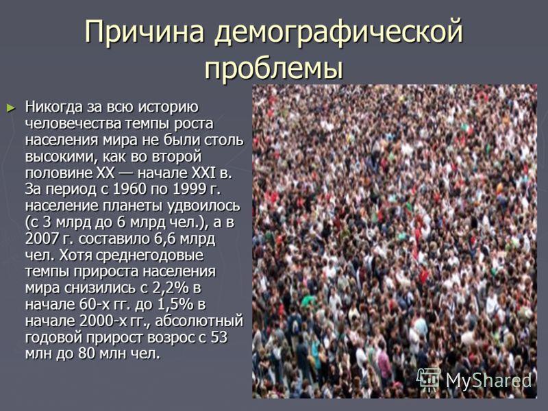 Причина демографической проблемы Никогда за всю историю человечества темпы роста населения мира не были столь высокими, как во второй половине XX начале XXI в. За период с 1960 по 1999 г. население планеты удвоилось (с 3 млрд до 6 млрд чел.), а в 200