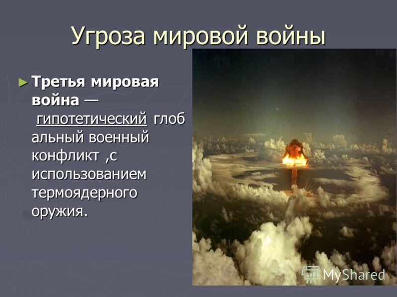 Угроза мировой войны Третья мировая война гипотетический глоб альный военный конфликт,с использованием термоядерного оружия. Третья мировая война гипотетический глоб альный военный конфликт,с использованием термоядерного оружия.
