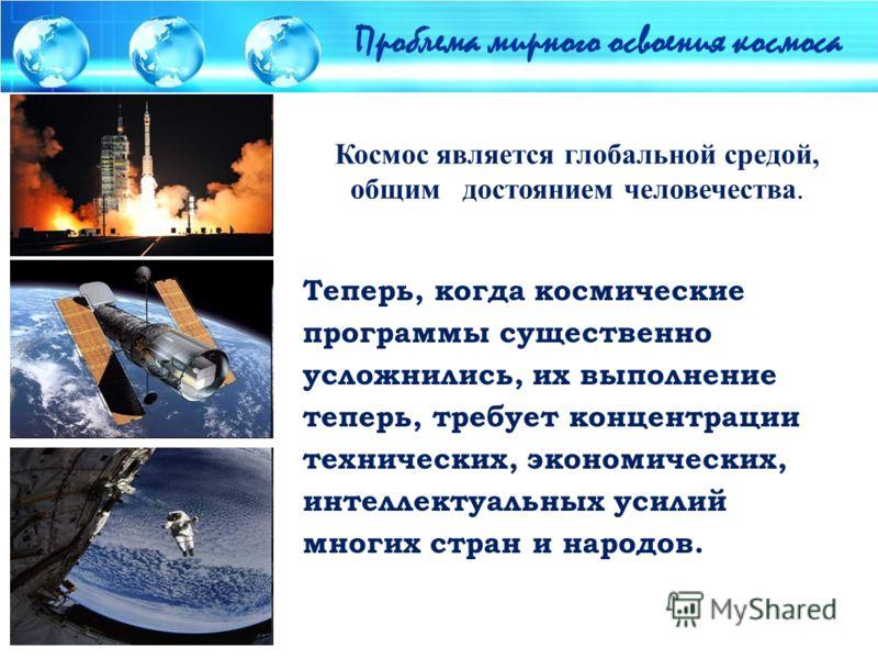 Проблема мирного освоения космоса Космос является глобальной средой, общим достоянием человечества. Теперь, когда космические программы существенно усложнились, их выполнение теперь, требует концентрации технических, экономических, интеллектуальных у