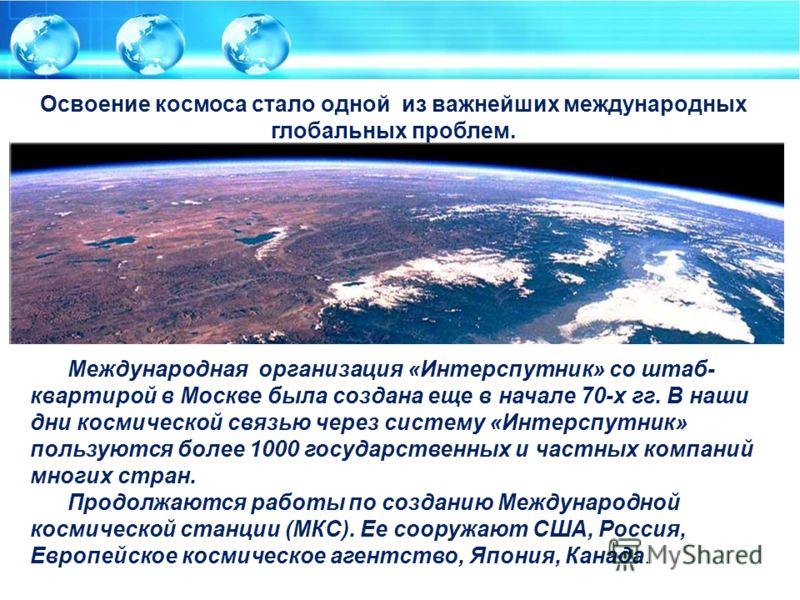 Международная организация «Интерспутник» со штаб- квартирой в Москве была создана еще в начале 70-х гг. В наши дни космической связью через систему «Интерспутник» пользуются более 1000 государственных и частных компаний многих стран. Продолжаются раб