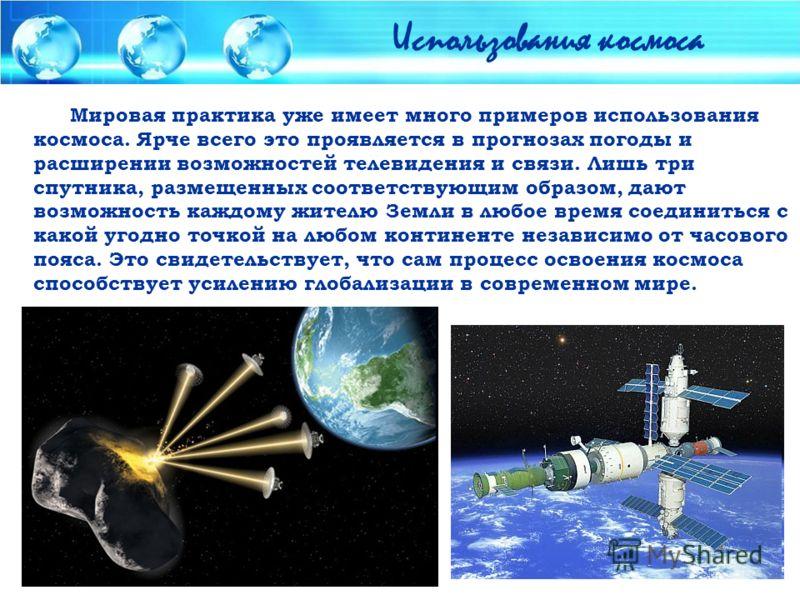 Мировая практика уже имеет много примеров использования космоса. Ярче всего это проявляется в прогнозах погоды и расширении возможностей телевидения и связи. Лишь три спутника, размещенных соответствующим образом, дают возможность каждому жителю Земл