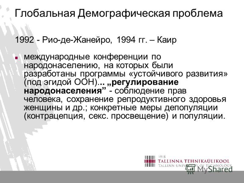 Глобальная Демографическая проблема 1992 - Рио-де-Жанейро, 1994 гг. – Каир международные конференции по народонаселению, на которых были разработаны программы «устойчивого развития» (под эгидой ООН)... регулирование народонаселения - соблюдение прав
