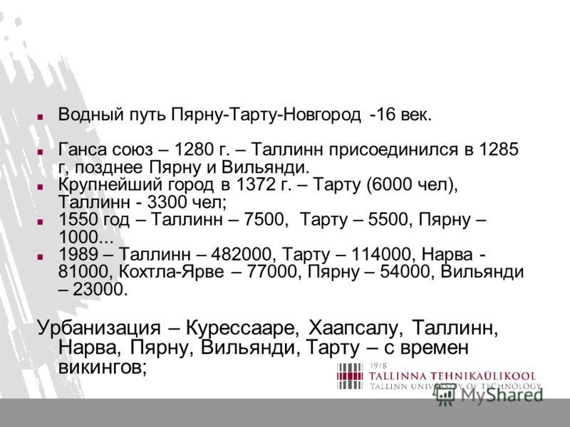 Водный путь Пярну-Тарту-Новгород -16 век. Ганса союз – 1280 г. – Таллинн присоединился в 1285 г, позднее Пярну и Вильянди. Крупнейший город в 1372 г. – Тарту (6000 чел), Таллинн - 3300 чел; 1550 год – Таллинн – 7500, Тарту – 5500, Пярну – 1000... 198