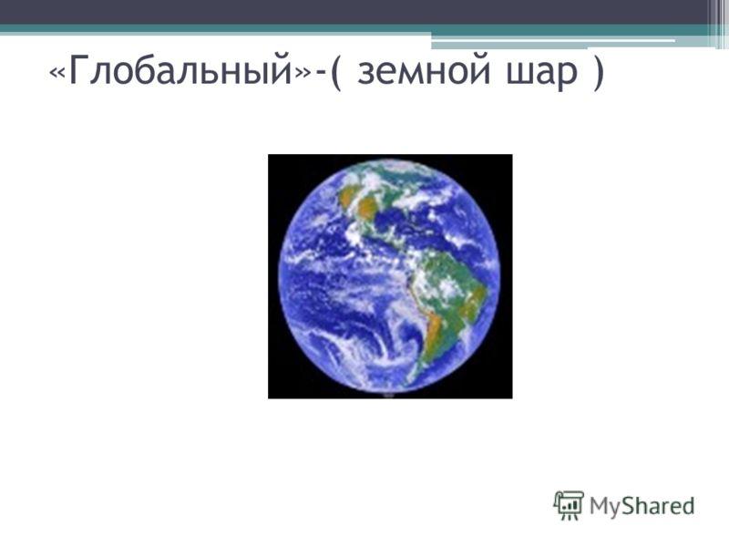 «Глобальный»-( земной шар )