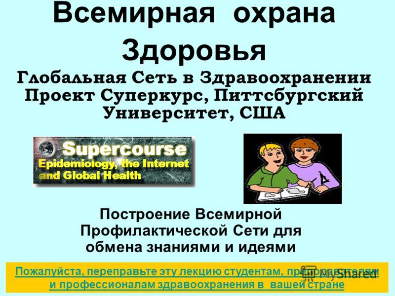 Всемирная охрана Здоровья Глобальная Сеть в Здравоохранении Проект Суперкурс, Питтсбургский Университет, США Построение Всемирной Профилактической Сети для обмена знаниями и идеями Пожалуйста, переправьте эту лекцию студентам, преподавателям и профес