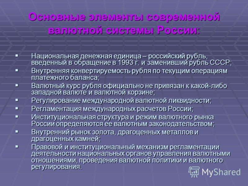 Основные элементы современной валютной системы России: Национальная денежная единица – российский рубль, введенный в обращение в 1993 г. и заменивший рубль СССР; Национальная денежная единица – российский рубль, введенный в обращение в 1993 г. и заме