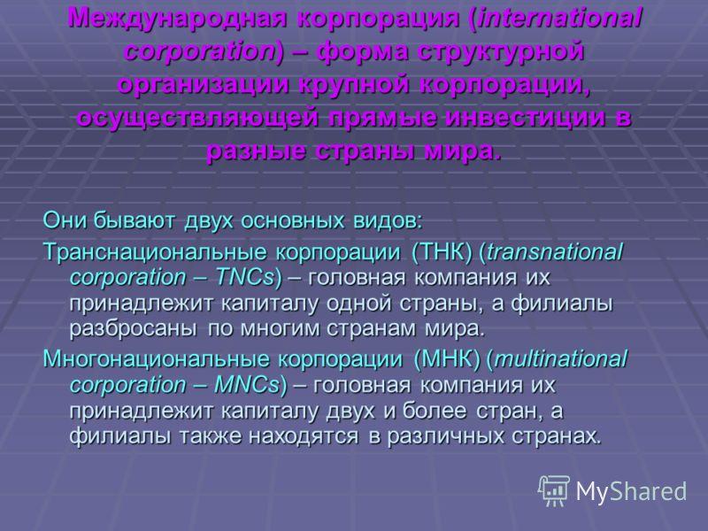 Международная корпорация (international corporation) – форма структурной организации крупной корпорации, осуществляющей прямые инвестиции в разные страны мира. Они бывают двух основных видов: Транснациональные корпорации (ТНК) (transnational corporat