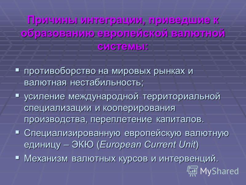 Причины интеграции, приведшие к образованию европейской валютной системы: противоборство на мировых рынках и валютная нестабильность; противоборство на мировых рынках и валютная нестабильность; усиление международной территориальной специализации и к