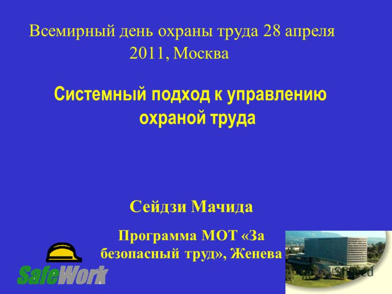 1 Всемирный день охраны труда 28 апреля 2011, Москва Системный подход к управлению охраной труда Сейдзи Мачида Программа МОТ «За безопасный труд», Женева