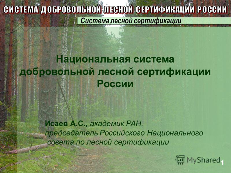 Исаев А.С., академик РАН, председатель Российского Национального совета по лесной сертификации Национальная система добровольной лесной сертификации России 1