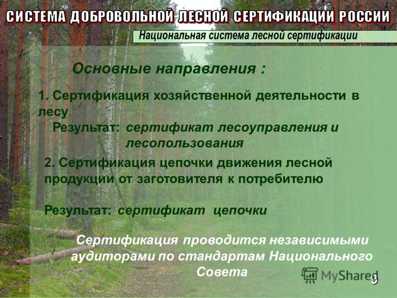 Сертификация проводится независимыми аудиторами по стандартам Национального Совета 1. Сертификация хозяйственной деятельности в лесу Результат: сертификат лесоуправления и лесопользования Основные направления : 2. Сертификация цепочки движения лесной