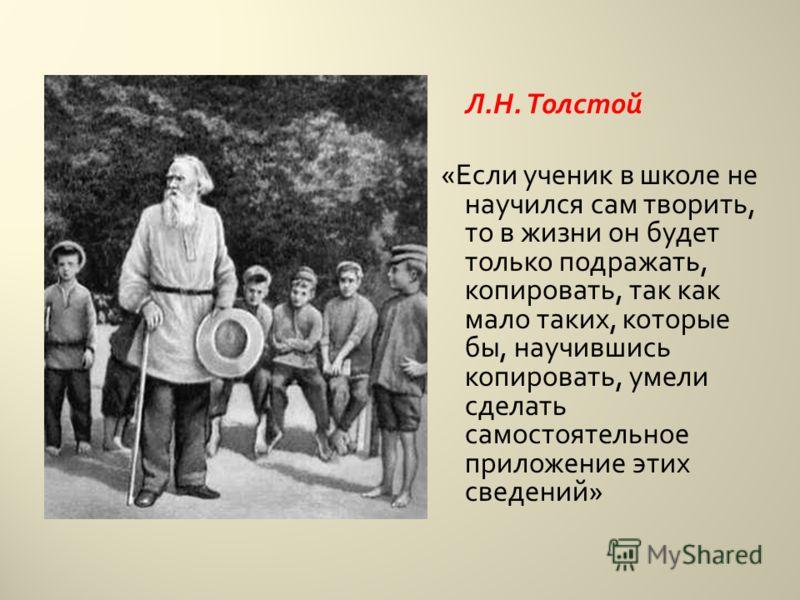 Л. Н. Толстой « Если ученик в школе не научился сам творить, то в жизни он будет только подражать, копировать, так как мало таких, которые бы, научившись копировать, умели сделать самостоятельное приложение этих сведений »
