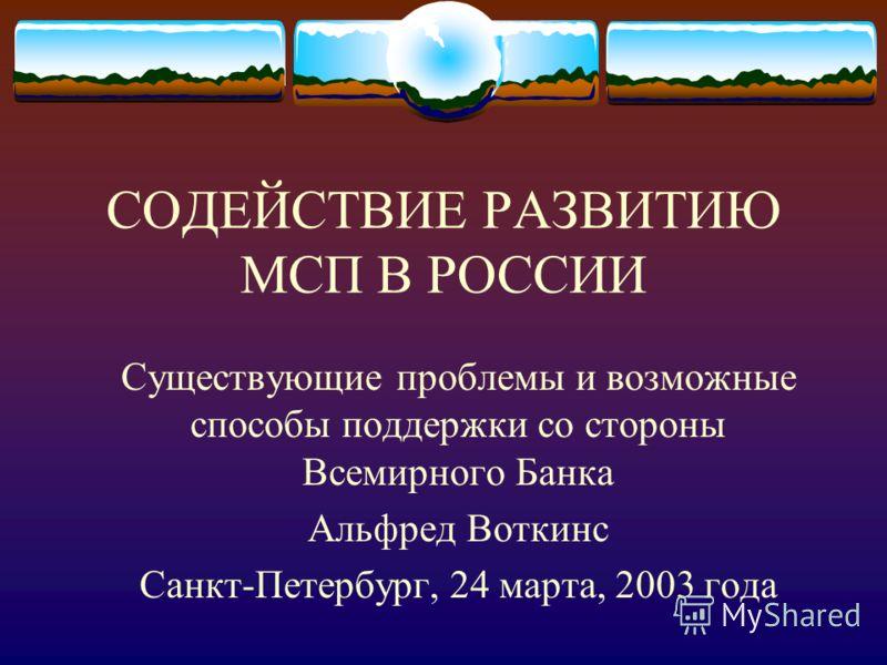 СОДЕЙСТВИЕ РАЗВИТИЮ МСП В РОССИИ Существующие проблемы и возможные способы поддержки со стороны Всемирного Банка Альфред Воткинс Санкт-Петербург, 24 марта, 2003 года