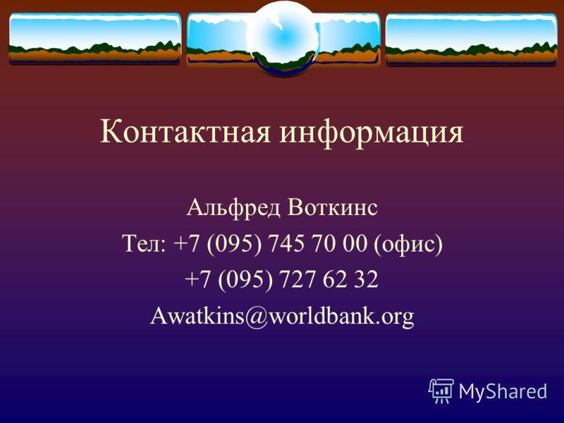 Контактная информация Альфред Воткинс Тел: +7 (095) 745 70 00 (офис) +7 (095) 727 62 32 Awatkins@worldbank.org